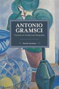 Antonio Gramsci: Towards an Intellectual Biography