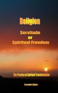 Religion Servitude or Spiritual Freedom: The Practice of Spiritual Transformation