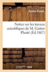 Notice Sur Les Travaux Scientifiques de M. Gaston Plant�