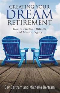 Creating Your Dream Retirement: How to Live Your Dream and Leave a Legacy