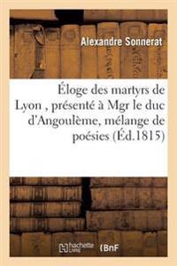 �loge Des Martyrs de Lyon, Pr�sent�� Mgr Le Duc d'Angoul�me, Suivi d'Un M�lange de Po�sies