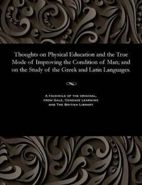 Thoughts on Physical Education and the True Mode of Improving the Condition of Man; And on the Study of the Greek and Latin Languages.