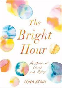 Bright hour - a memoir of living and dying