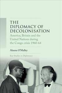 The Diplomacy of Decolonisation: America, Britain and the United Nations During the Congo Crisis 1960-1964