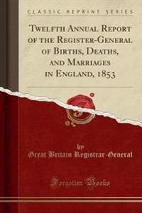 Twelfth Annual Report of the Register-General of Births, Deaths, and Marriages in England, 1853 (Classic Reprint)