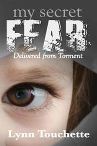 My Secret Fear: Delivered from Torment