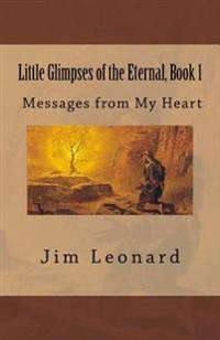 Little Glimpses of the Eternal: Book 1: Messages from My Heart