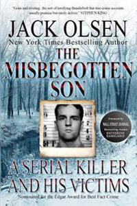 The Misbegotten Son: A Serial Killer and His Victims - The True Story of Arthur J. Shawcross