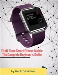Fitbit Blaze Smart Fitness Watch: The Complete Beginner's Guide