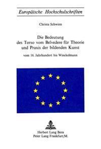 Die Bedeutung Des Torso Von Belvedere Fuer Theorie Und Praxis Der Bildenden Kunst: Vom 16. Jahrhundert Bis Winkelmann