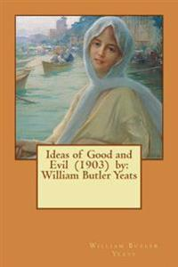 Ideas of Good and Evil (1903) by: William Butler Yeats