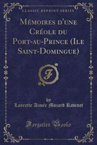 M�moires d'Une Cr�ole Du Port-Au-Prince (Ile Saint-Domingue) (Classic Reprint)