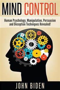 Mind Control: Human Psychology, Manipulation, Persuasion and Deception Techniques Revealed