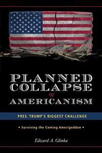 Planned Collapse of Americanism: Pres. Trump's Biggest Challenge - Surviving the Coming Amerigeddon