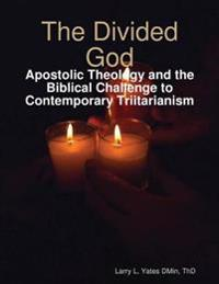 Divided God: Apostolic Theology and the Biblical Challenge to Contemporary Triitarianism