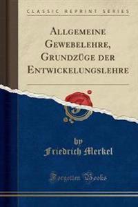 Allgemeine Gewebelehre, Grundzge Der Entwickelungslehre (Classic Reprint)