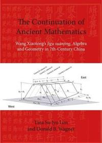 The Continuation of Ancient Mathematics: Wang Xiaotong's Jigu Suanjing, Algebra and Geometry in 7th-Century China