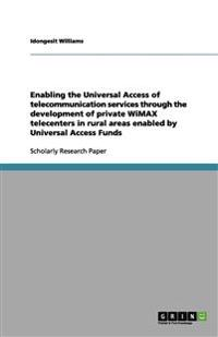 Enabling the Universal Access of Telecommunication Services Through the Development of Private Wimax Telecenters in Rural Areas Enabled by Universal A