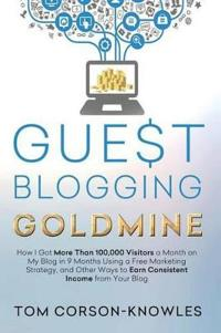 Guest Blogging Goldmine: How I Got More Than 100,000 Visitors a Month on My Blog in 9 Months Using a Free Marketing Strategy, and Other Ways to