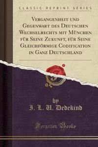 Vergangenheit Und Gegenwart Des Deutschen Wechselrechts Mit Munchen Fur Seine Zukunft, Fur Seine Gleichfoermige Codification in Ganz Deutschland (Classic Reprint)