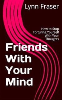 Friends with Your Mind: How to Stop Torturing Yourself with Your Thoughts