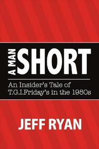 """A Man Short """"An Insider's Tale of T.G.I. Fridays in the 1980s"""""""