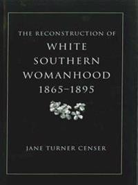 Reconstruction of White Southern Womanhood, 1865-1895