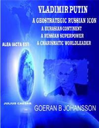 Vladimir Putin: A Geostrategic Russian Icon: A Eurasian Continent: A Russian Superpower : A Charismatic Worldleader