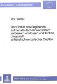 Der Einfluss Des Englischen Auf Den Deutschen Wortschatz Im Bereich Von Essen Und Trinken, Dargestellt Anhand Schweizerischer Quellen