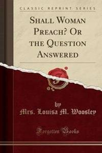 Shall Woman Preach? or the Question Answered (Classic Reprint)