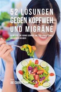 52 Losungen Gegen Kopfweh Und Migrane: 52 Rezepte, Die Deinen Schmerz Und Dein Leiden Schnell Und Effektiv Beenden