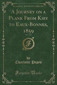 A Journey on a Plank from Kiev to Eaux-Bonnes, 1859, Vol. 1 of 2 (Classic Reprint)