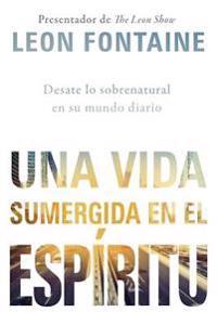 Una Vida Sumergida En El Espiritu / The Spirit Contemporary Life: Desate Lo Sobrenatural En Su Mundo Diario