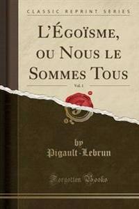 L'Egoisme, Ou Nous Le Sommes Tous, Vol. 1 (Classic Reprint)