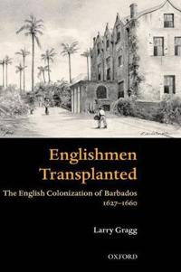 Englishmen Transplanted: The English Colonization of Barbados 1627-1660