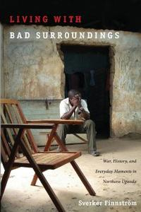 Living with Bad Surroundings: War, History, and Everyday Moments in Northern Uganda
