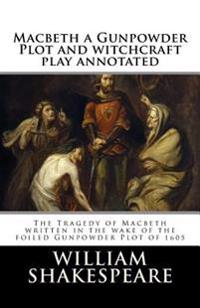 Macbeth a Gunpowder Plot Witchcraft Play Annotated: The Tragedy of Macbeth Written in the Wake of the Foiled Gunpowder Plot of 1605