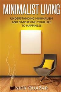 Minimalist Living: Understanding Minimalism and Simplifying Your Life to Happiness