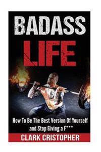 Badass Life: How to Be the Best Version of Yourself and Stop Giving A F***