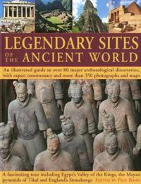 Legendary Sites of the Ancient World: An Illustrated Guide to Over 80 Major Archaeological Discoveries, with Expert Commentary and More Than 350 Photo