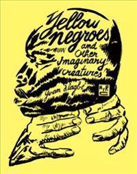 Yellow Negroes and Other Imaginary Creatures 1995-2017