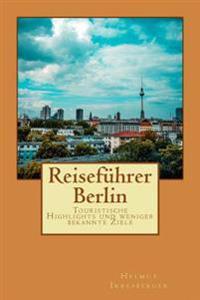 Reisefuhrer Berlin: Touristische Highlights Und Weniger Bekannte Ziele