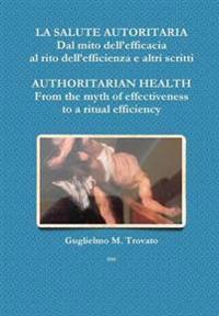LA Salute Autoritaria Dal Mito Dell'efficacia Al Rito Dell'efficienza e Altri Scritti Authoritarian Health from the Myth of Effectiveness to a Ritual Efficiency
