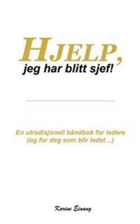 Hjelp, Jeg Har Blitt Sjef: En Utradisjonell Handbok for Ledere (Og for Deg SOM Blir Ledet...)