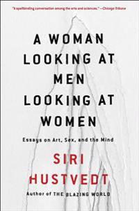 A Woman Looking at Men Looking at Women: Essays on Art, Sex, and the Mind