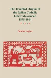 The Troubled Origins Of The Italian Catholic Labor Movement, 1878-1914