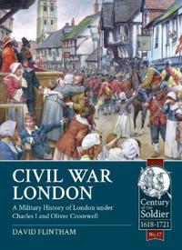 Civil War London: A Military History of London Under Charles I and Oliver Cromwell
