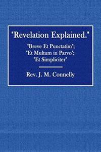 Revelation Explained.: Breve Et Punctatim; Et Multum in Parvo; Et Simpliciter