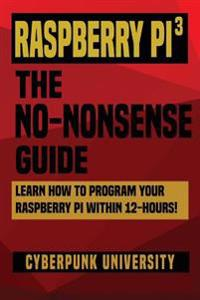 Raspberry Pi 3: The No-Nonsense Guide: Learn How to Program Your Raspberry Pi Within 12-Hours!