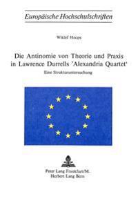 Die Antinomie Von Theorie Und Praxis in Lawrence Durrells -Alexandria Quartet-: Eine Strukturuntersuchung